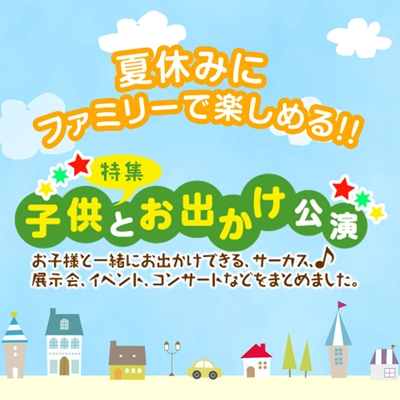 夏休み子供特集〔展示会・イベント、ミュージカル・コンサート、テーマパーク、 サーカス〕