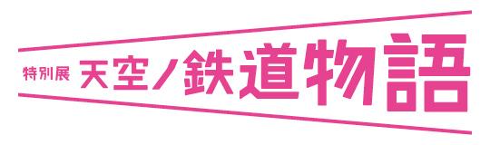 「特別展 天空ノ鉄道物語」